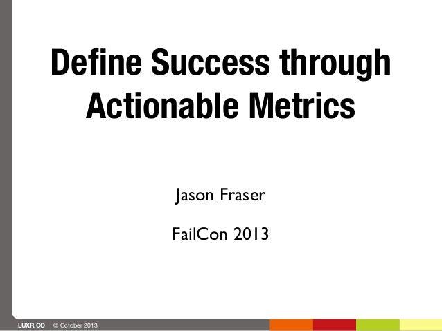 Define Success through Actionable Metrics Jason Fraser FailCon 2013  LUXR.CO  © October 2013