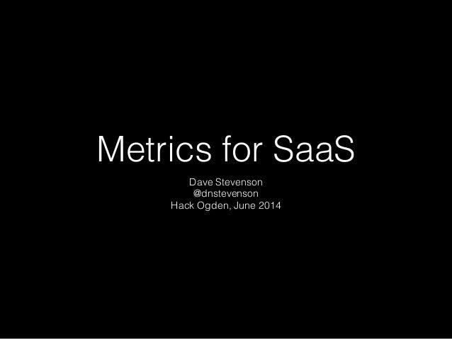 Metrics for SaaS Dave Stevenson @dnstevenson Hack Ogden, June 2014