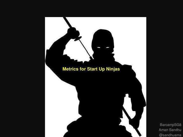 Metrics for Start Up Ninjas                              BarcampSG8                              Aman Sandhu              ...