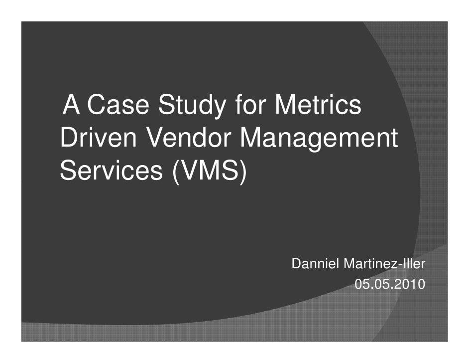 A Case Study for Metrics Driven Vendor Management Services (VMS)                   Danniel Martinez-Iller                 ...
