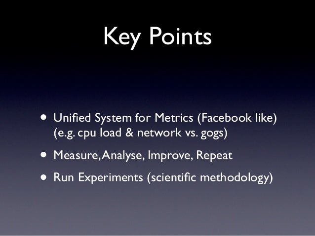 Key Points• Unified System for Metrics (Facebook like)  (e.g. cpu load & network vs. gogs)• Measure, Analyse, Improve, Repe...