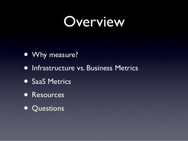 Overview• Why measure?• Infrastructure vs. Business Metrics• SaaS Metrics• Resources• Questions