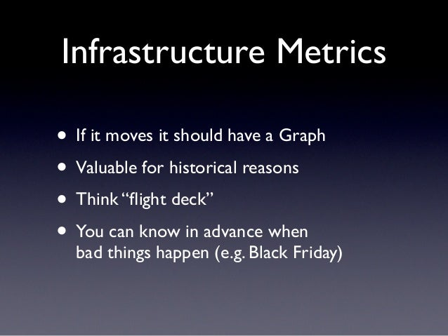 """Infrastructure Metrics• If it moves it should have a Graph• Valuable for historical reasons• Think """"flight deck""""• You can k..."""