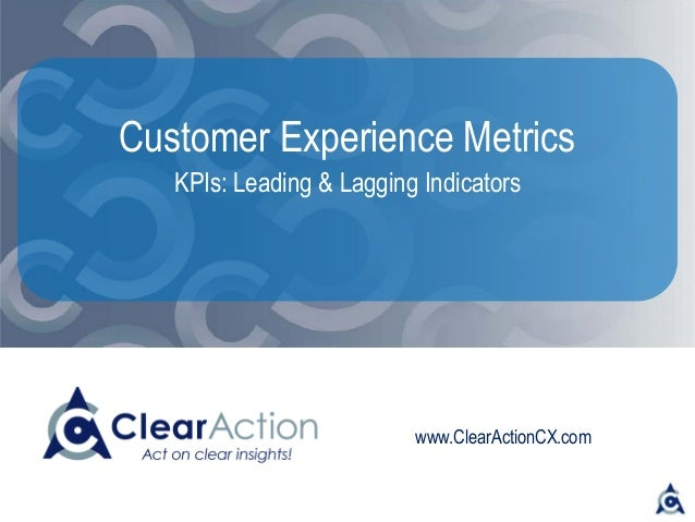 www.ClearActionCX.com Customer Experience Metrics KPIs: Leading & Lagging Indicators
