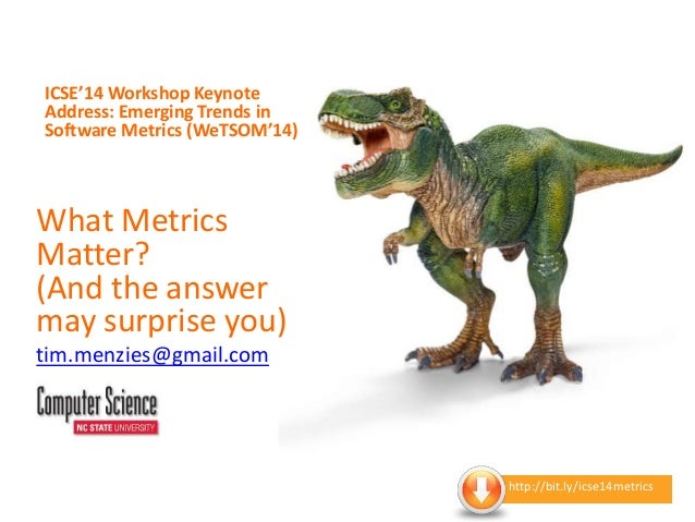 ICSE'14 Workshop Keynote Address: Emerging Trends in Software Metrics (WeTSOM'14) What Metrics Matter? (And the answer may...