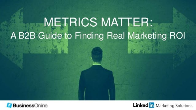 METRICS MATTER: A B2B Guide to Finding Real Marketing ROI