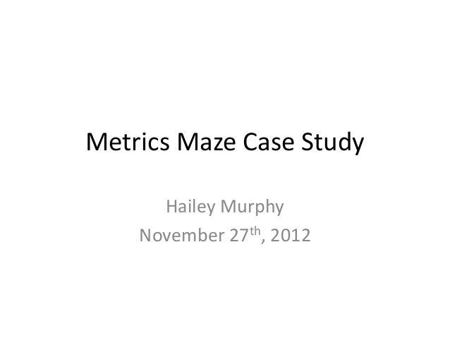 Metrics Maze Case Study      Hailey Murphy    November 27th, 2012