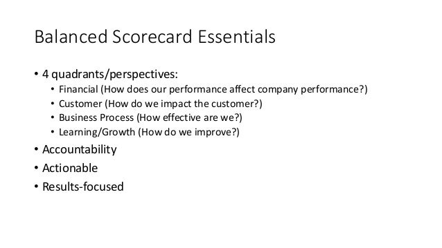 Balanced Scorecard Essentials • 4 quadrants/perspectives: • Financial (How does our performance affect company performance...