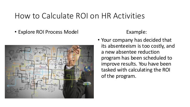 How to Calculate ROI on HR Activities • Explore ROI Process Model Example: • Your company has decided that its absenteeism...
