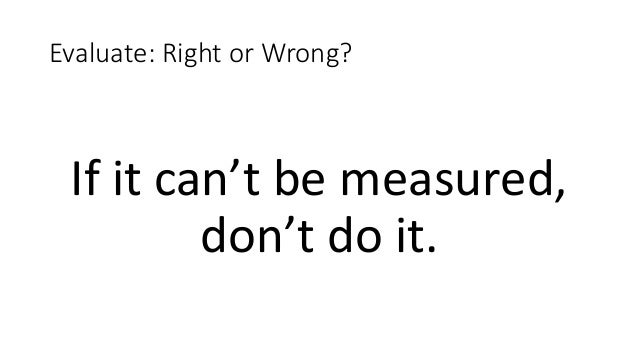 Evaluate: Right or Wrong? If it can't be measured, don't do it.