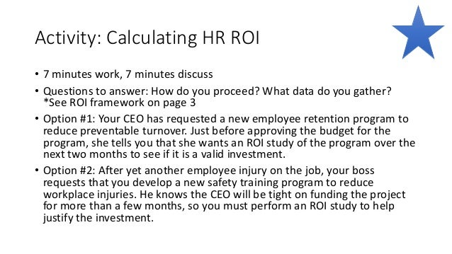 Activity: Calculating HR ROI • 7 minutes work, 7 minutes discuss • Questions to answer: How do you proceed? What data do y...