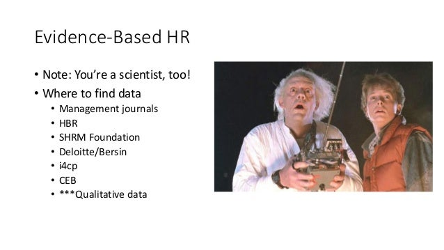 Evidence-Based HR • Note: You're a scientist, too! • Where to find data • Management journals • HBR • SHRM Foundation • De...