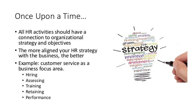 Once Upon a Time… • All HR activities should have a connection to organizational strategy and objectives • The more aligne...