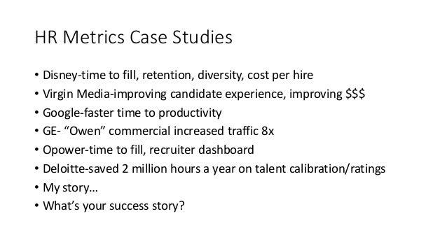HR Metrics Case Studies • Disney-time to fill, retention, diversity, cost per hire • Virgin Media-improving candidate expe...