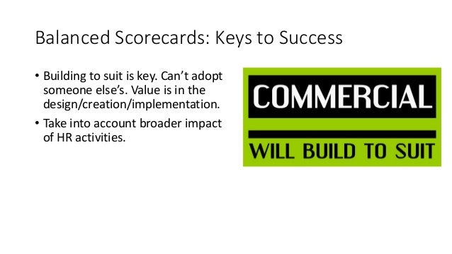 Balanced Scorecards: Keys to Success • Building to suit is key. Can't adopt someone else's. Value is in the design/creatio...