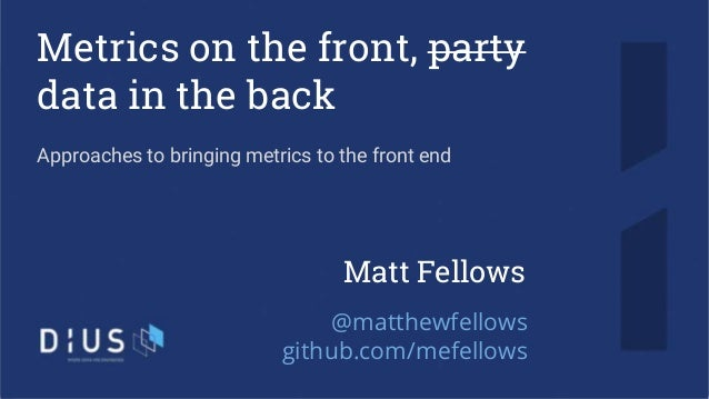 Metrics on the front, party data in the back Approaches to bringing metrics to the front end Matt Fellows @matthewfellows ...