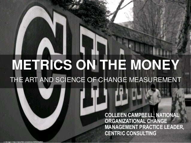 METRICS ON THE MONEY THE ART AND SCIENCE OF CHANGE MEASUREMENT cc: Nanagyei - https://www.flickr.com/photos/32876353@N04 C...