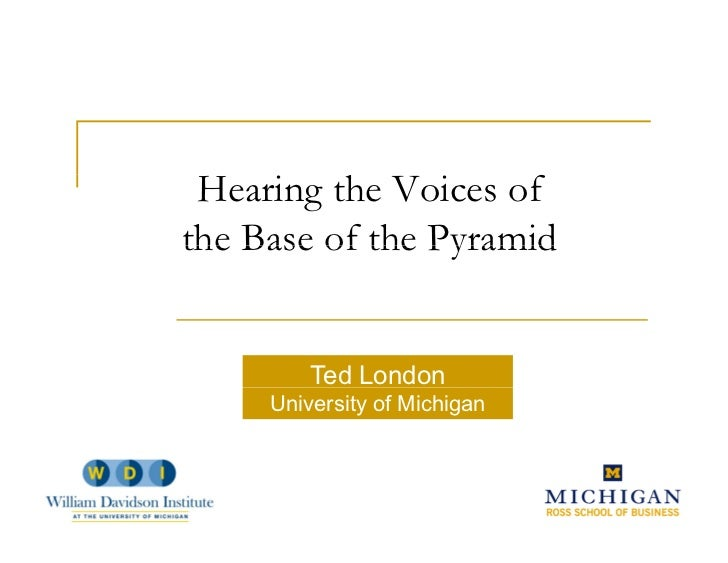 Hearing the Voices of          h          fthe Base of the Pyramid         Ted London     University of Michigan