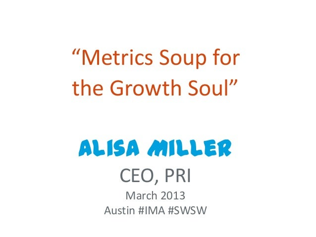 """Metrics Soup forthe Growth Soul""Alisa Miller     CEO, PRI       March 2013   Austin #IMA #SWSW"