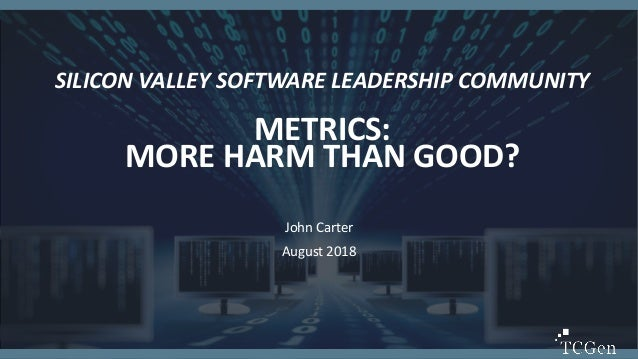 1 1 SILICON VALLEY SOFTWARE LEADERSHIP COMMUNITY METRICS: MORE HARM THAN GOOD? John Carter August 2018