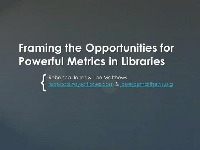 { Framing the Opportunities for Powerful Metrics in Libraries Rebecca Jones & Joe Matthews rebecca@dysartjones.com & joe@j...