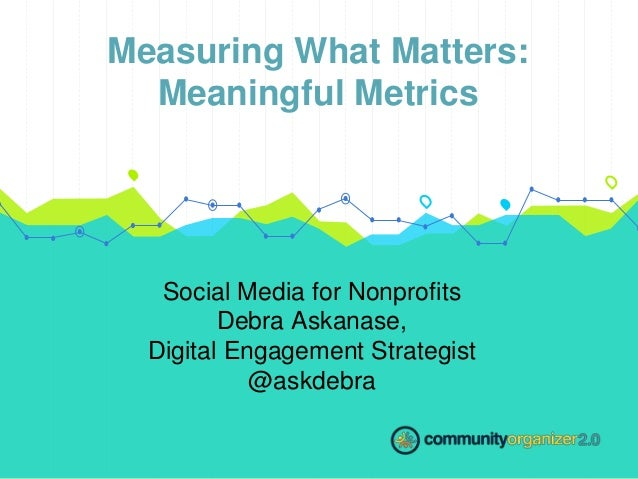 Measuring What Matters: Meaningful Metrics Social Media for Nonprofits Debra Askanase, Digital Engagement Strategist @askd...