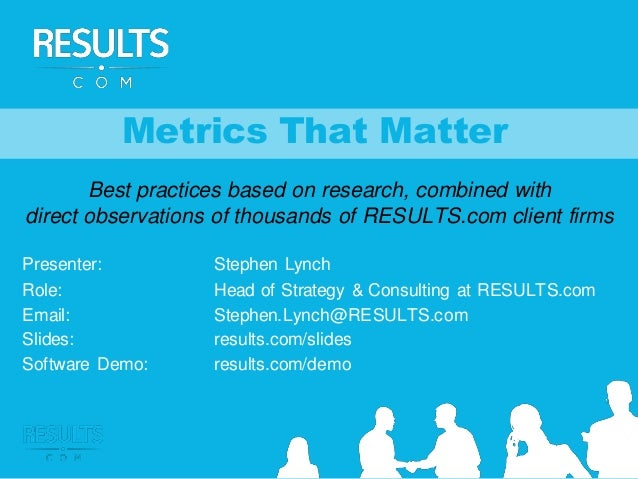 Metrics That Matter Best practices based on research, combined with direct observations of thousands of RESULTS.com client...
