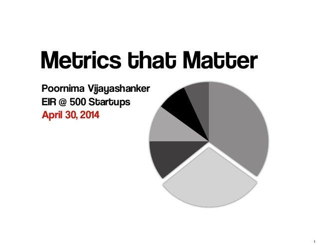 Metrics that Matter Poornima Vijayashanker EIR @ 500 Startups April 30, 2014 1