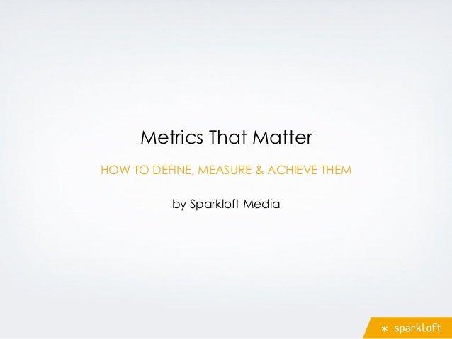 Metrics That Matter by Sparkloft Media HOW TO DEFINE, MEASURE & ACHIEVE THEM