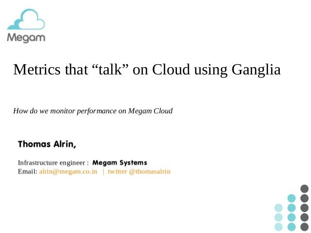 "Metrics that ""talk"" on Cloud using Ganglia How do we monitor performance on Megam Cloud"