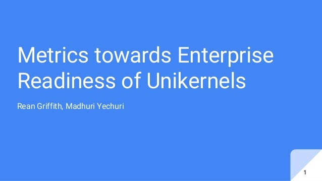 Metrics towards Enterprise Readiness of Unikernels Rean Griffith, Madhuri Yechuri 1