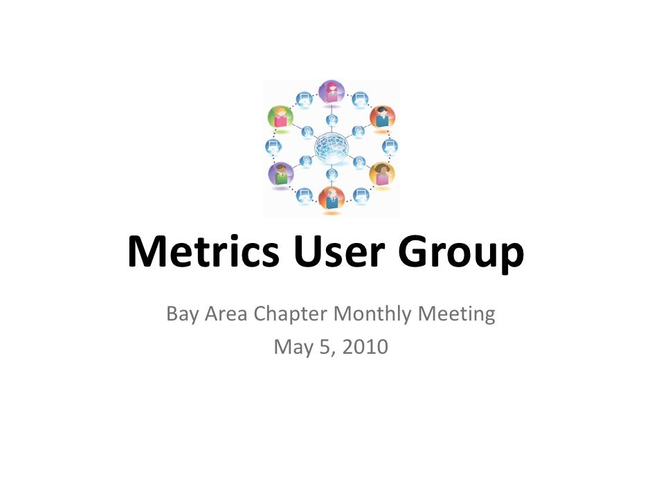 Metrics User Group  Bay Area Chapter Monthly Meeting             May 5, 2010