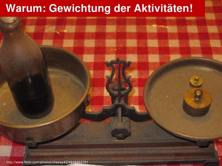 Warum: Gewichtung der Aktivitäten!http://www.flickr.com/photos/cheesy42/4846662701   OlafNitz.net