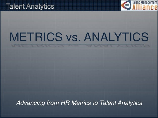 METRICS vs. ANALYTICS  Advancing from HR Metrics to Talent Analytics