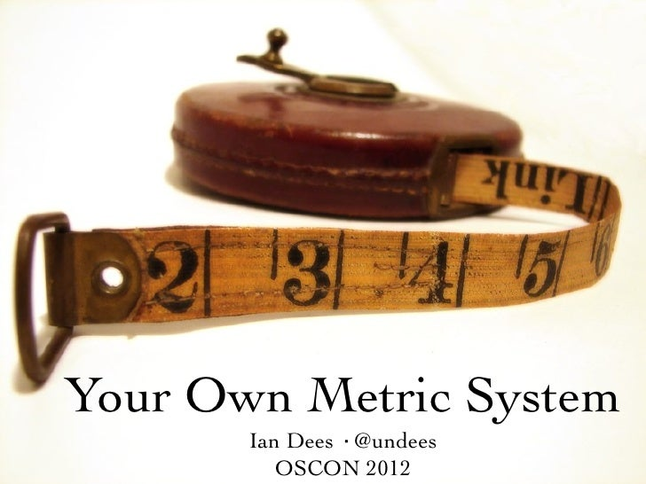 Your Own Metric System       Ian Dees ·@undees          OSCON 2012