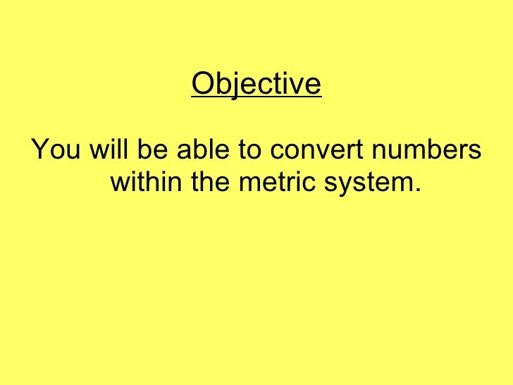 Objective <ul><li>You will be able to convert numbers within the metric system. </li></ul>
