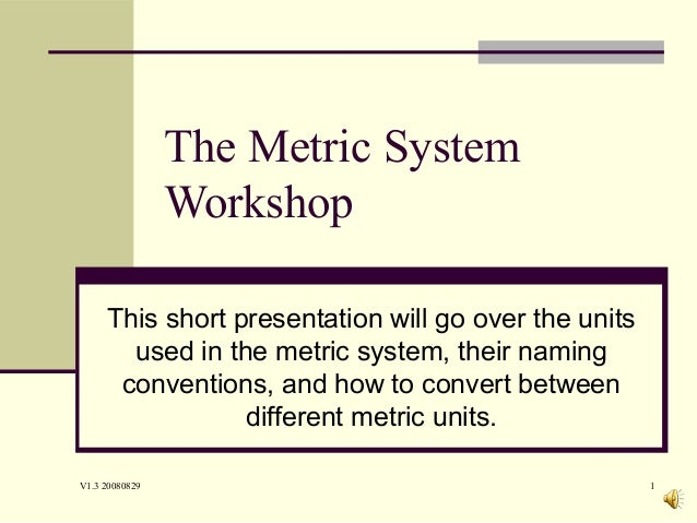 V1.3 20080829 1 The Metric System Workshop This short presentation will go over the units used in the metric system, their...