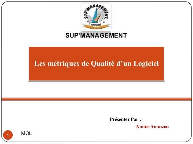 SUP'MANAGEMENT  Les métriques de Qualité d'un Logiciel  Présenter Par :  Amine Aounzou  1 MQL
