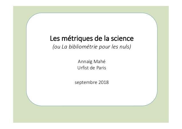 Les métriques de la science (ou La bibliométrie pour les nuls) Annaïg Mahé Urfist de Paris septembre 2018