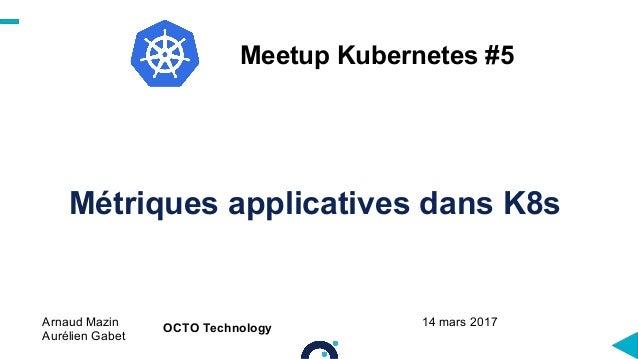 Métriques applicatives dans K8s Arnaud Mazin Aurélien Gabet Meetup Kubernetes #5 OCTO Technology 14 mars 2017