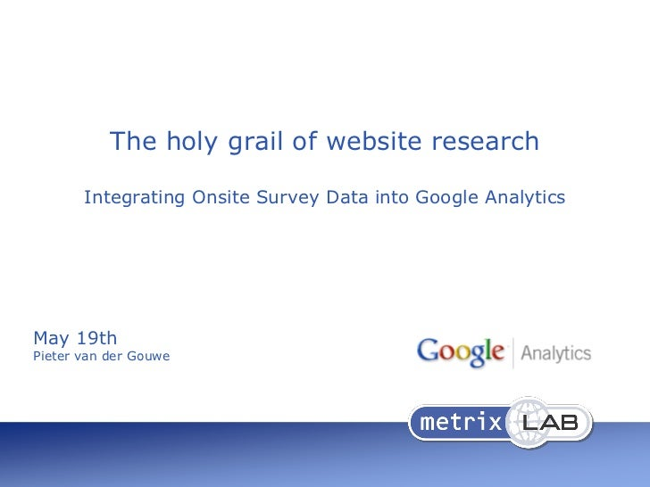The holy grail of website research       Integrating Onsite Survey Data into Google AnalyticsMay 19thPieter van der Gouwe