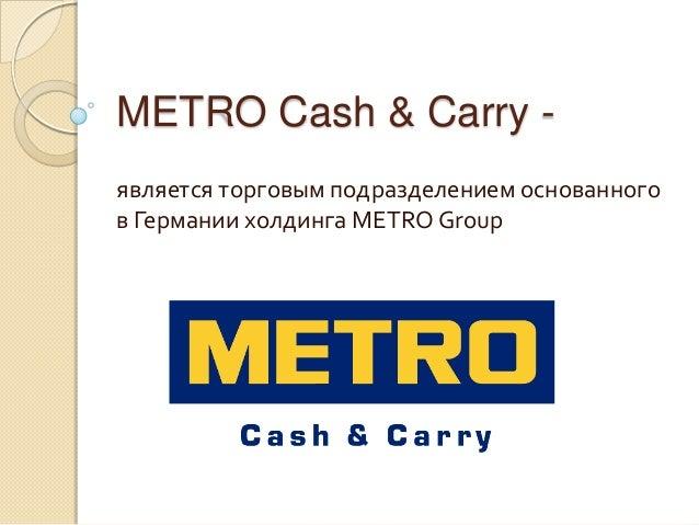 METRO Cash & Carry -является торговым подразделением основанногов Германии холдинга METRO Group
