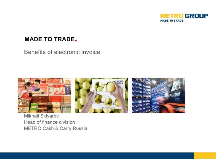 Benefits of electronic invoice Mikhail Sklyarov Head of finance division METRO Cash & Carry Russia