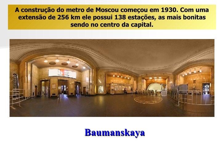 Baumanskaya A construção do metro de Moscou começou em 1930. Com uma extensão de 256 km ele possui 138 estações, as mais b...