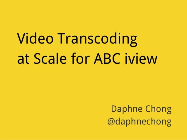 Video Transcoding at Scale for ABC iview Daphne Chong @daphnechong