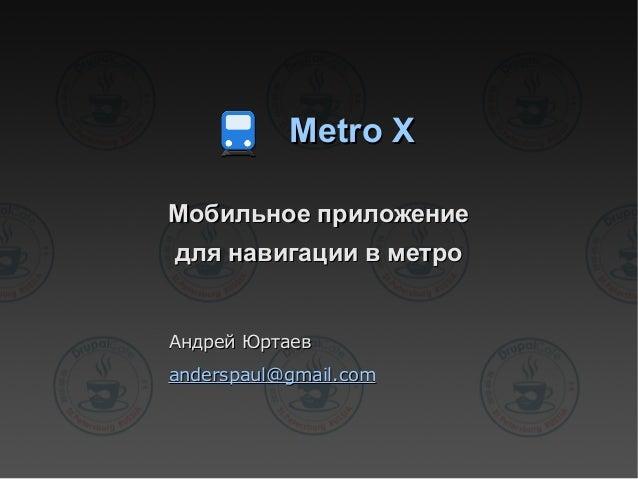 Metro XMetro XМобильное приложениеМобильное приложениедля навигации в метродля навигации в метроАндрей ЮртаевАндрей Юртаев...
