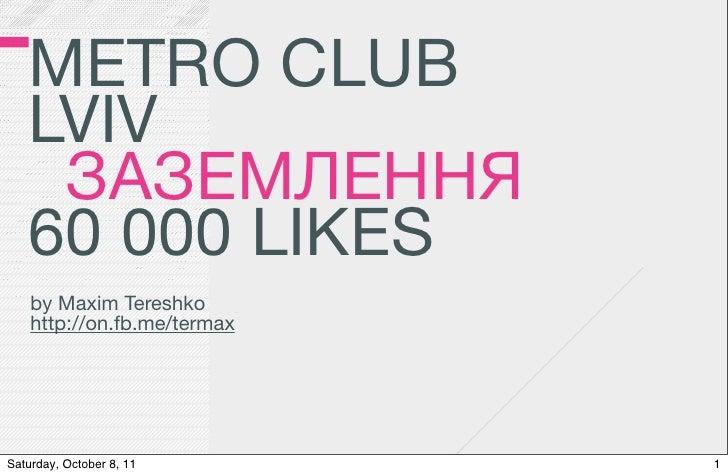 METRO CLUB   LVIV    ЗАЗЕМЛЕННЯ   60 000 LIKES    by Maxim Tereshko    http://on.fb.me/termaxSaturday, October 8, 11      1