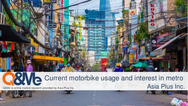 Q&Me is online market research provided by Asia Plus Inc. Current motorbike usage and interest in metro Asia Plus Inc.