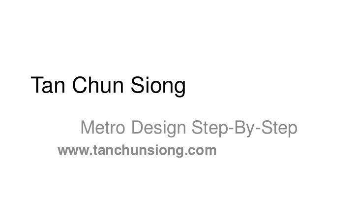 Tan Chun Siong    Metro Design Step-By-Step  www.tanchunsiong.com