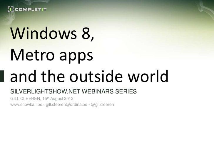 Windows 8,Metro appsand the outside worldSILVERLIGHTSHOW.NET WEBINARS SERIESGILL CLEEREN, 15th August 2012www.snowball.be ...